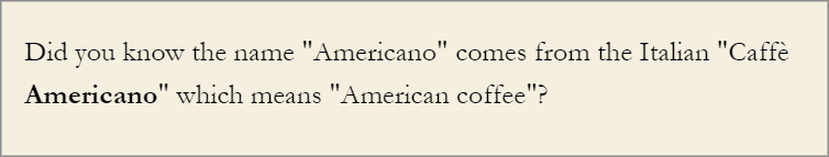 """A message that says """"Did you know the name 'Americano' comes from the Italian 'Caffee Americano', which means 'American coffee'?"""""""